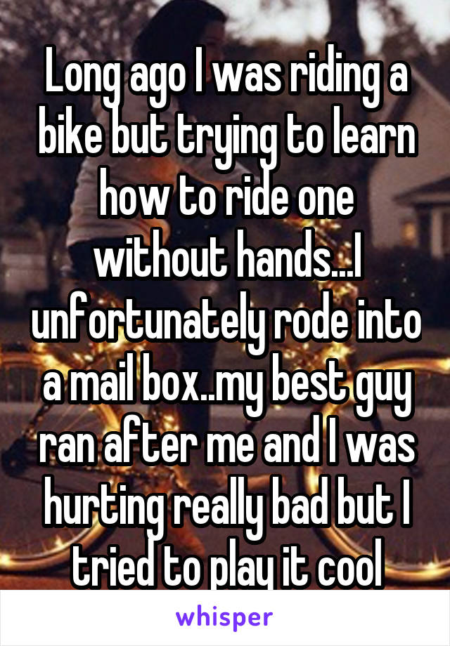 Long ago I was riding a bike but trying to learn how to ride one without hands...I unfortunately rode into a mail box..my best guy ran after me and I was hurting really bad but I tried to play it cool