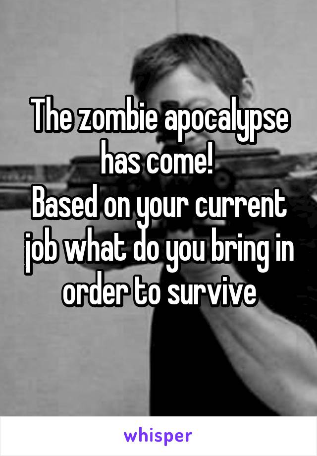 The zombie apocalypse has come!  Based on your current job what do you bring in order to survive