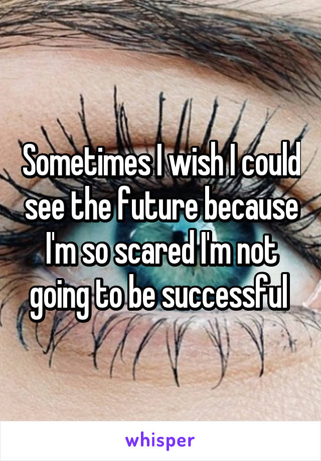 Sometimes I wish I could see the future because I'm so scared I'm not going to be successful