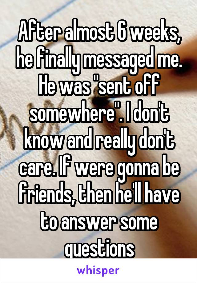 """After almost 6 weeks, he finally messaged me. He was """"sent off somewhere"""". I don't know and really don't care. If were gonna be friends, then he'll have to answer some questions"""