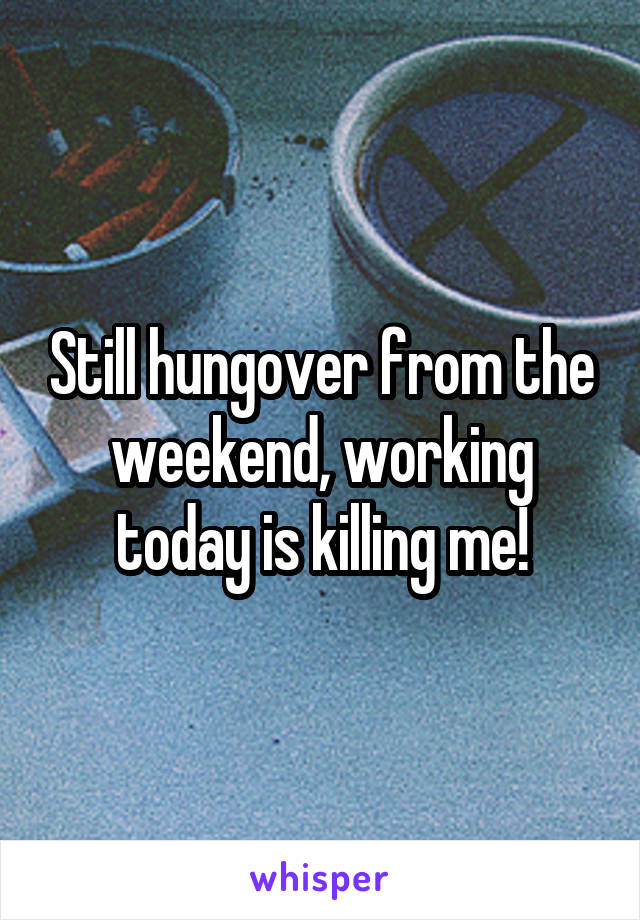 Still hungover from the weekend, working today is killing me!