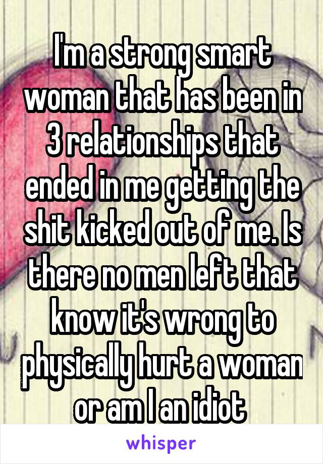 I'm a strong smart woman that has been in 3 relationships that ended in me getting the shit kicked out of me. Is there no men left that know it's wrong to physically hurt a woman or am I an idiot