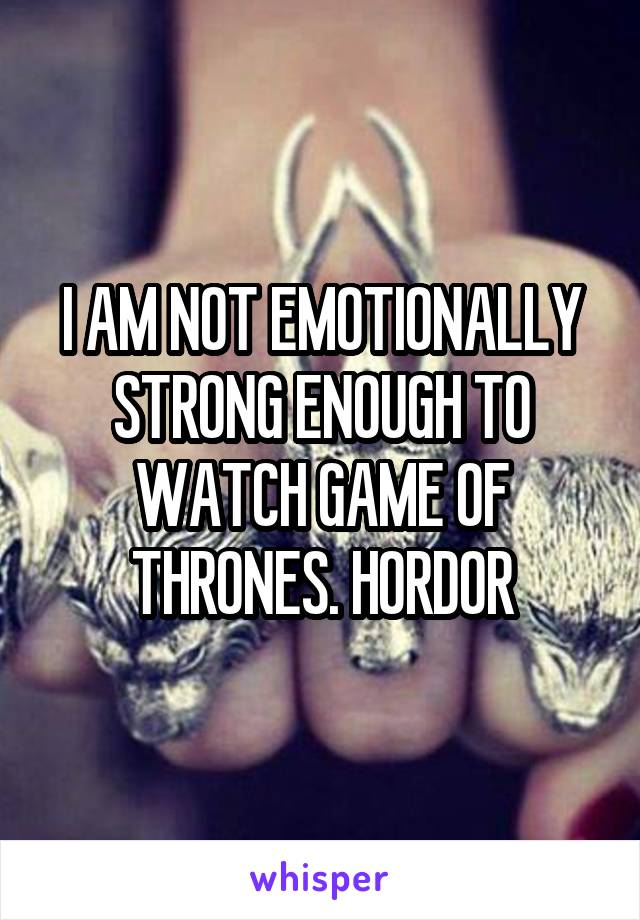 I AM NOT EMOTIONALLY STRONG ENOUGH TO WATCH GAME OF THRONES. HORDOR