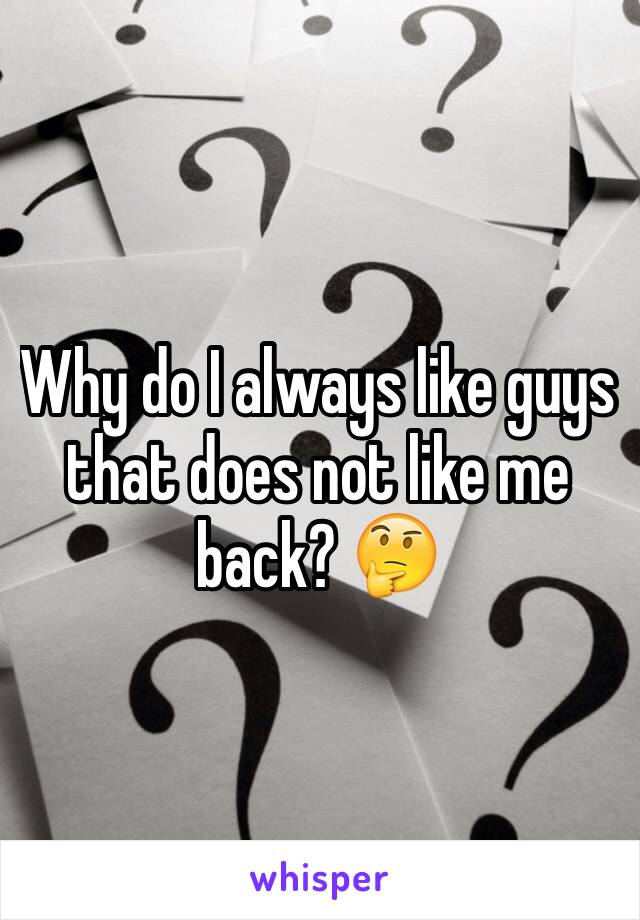 Why do I always like guys that does not like me back? 🤔