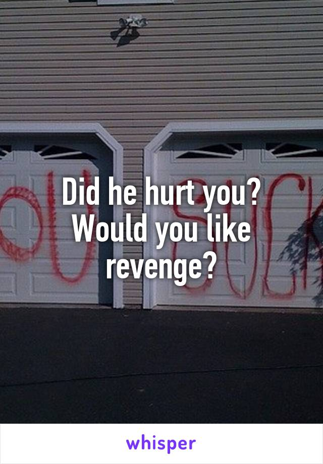 Did he hurt you? Would you like revenge?