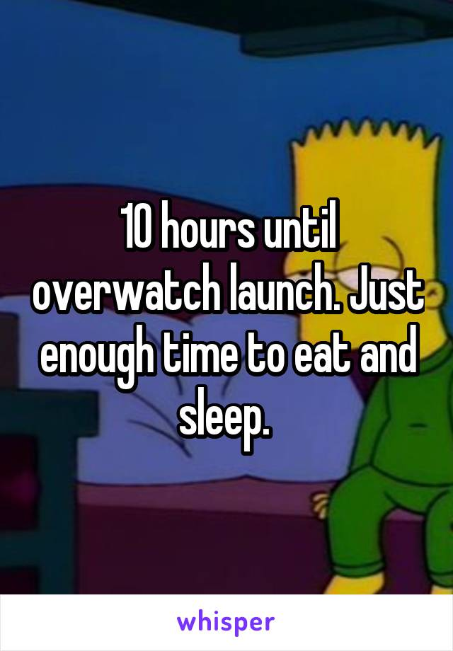 10 hours until overwatch launch. Just enough time to eat and sleep.