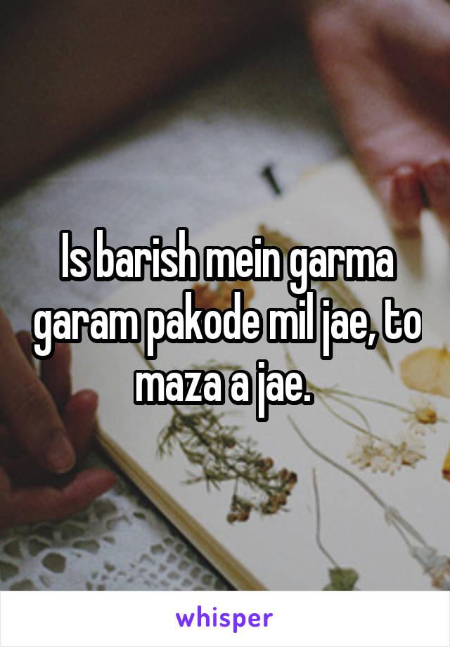 Is barish mein garma garam pakode mil jae, to maza a jae.