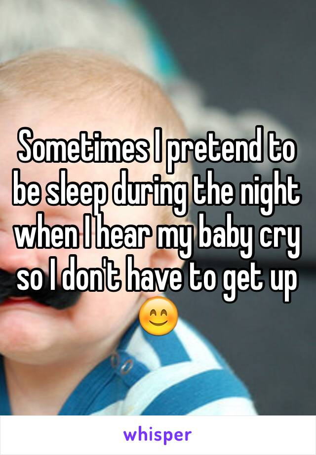 Sometimes I pretend to be sleep during the night when I hear my baby cry so I don't have to get up 😊