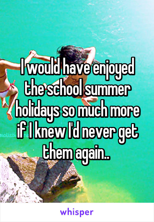 I would have enjoyed the school summer holidays so much more if I knew I'd never get them again..
