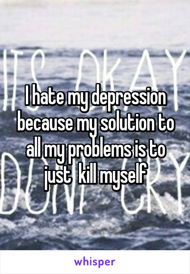 I hate my depression because my solution to all my problems is to just  kill myself