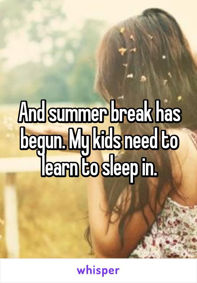 And summer break has begun. My kids need to learn to sleep in.