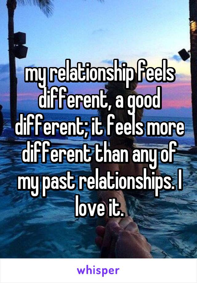 my relationship feels different, a good different; it feels more different than any of my past relationships. I love it.