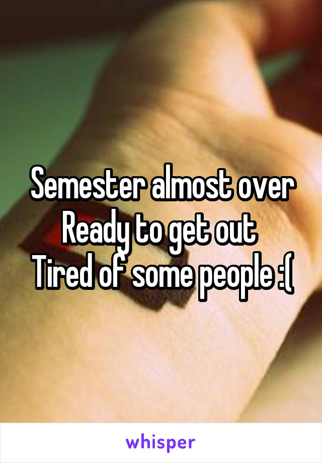 Semester almost over Ready to get out  Tired of some people :(