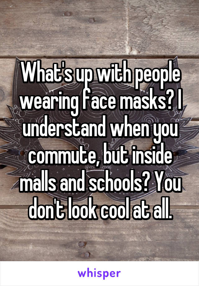 What's up with people wearing face masks? I understand when you commute, but inside malls and schools? You don't look cool at all.
