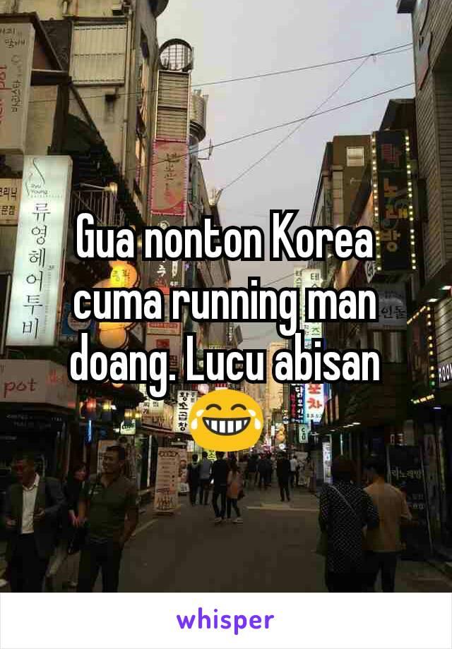 Gua nonton Korea cuma running man doang. Lucu abisan 😂