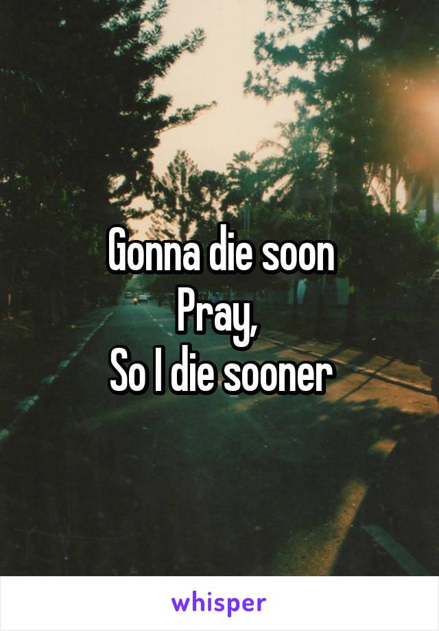 Gonna die soon Pray,  So I die sooner