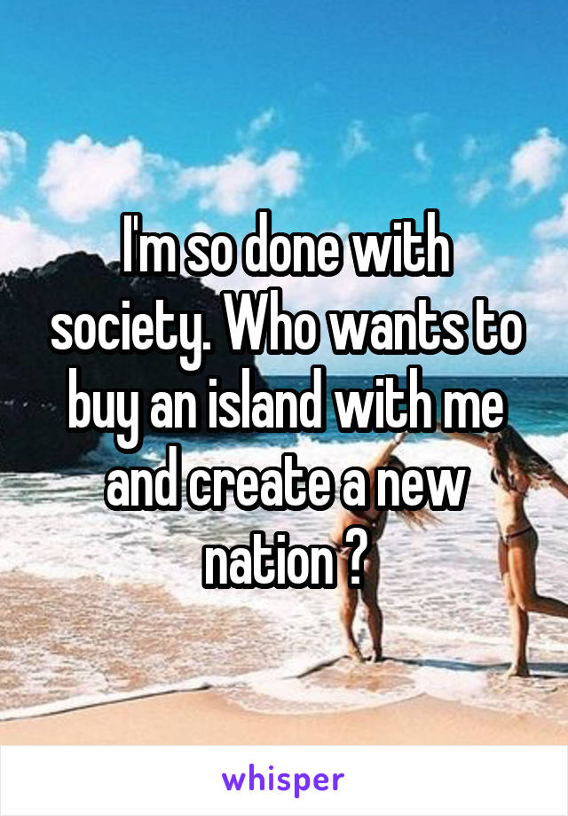 I'm so done with society. Who wants to buy an island with me and create a new nation ?