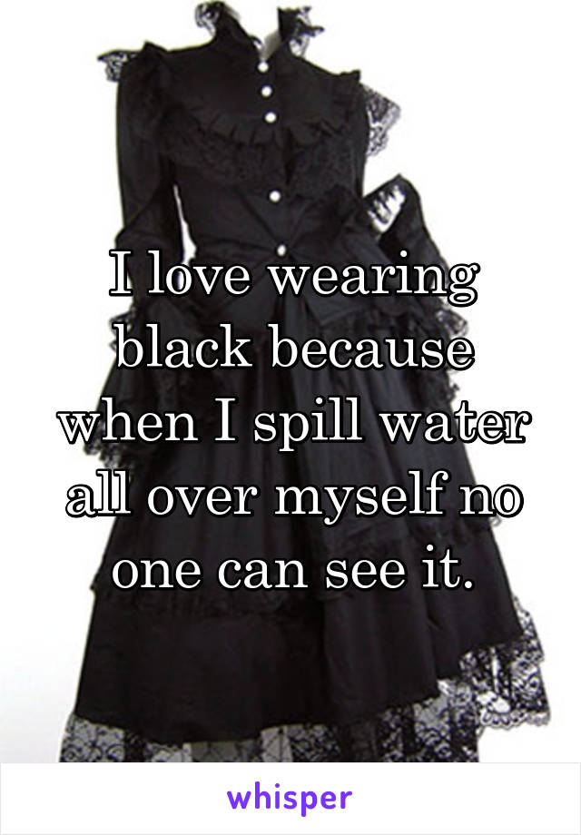 I love wearing black because when I spill water all over myself no one can see it.