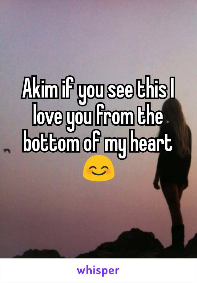 Akim if you see this I love you from the bottom of my heart 😊