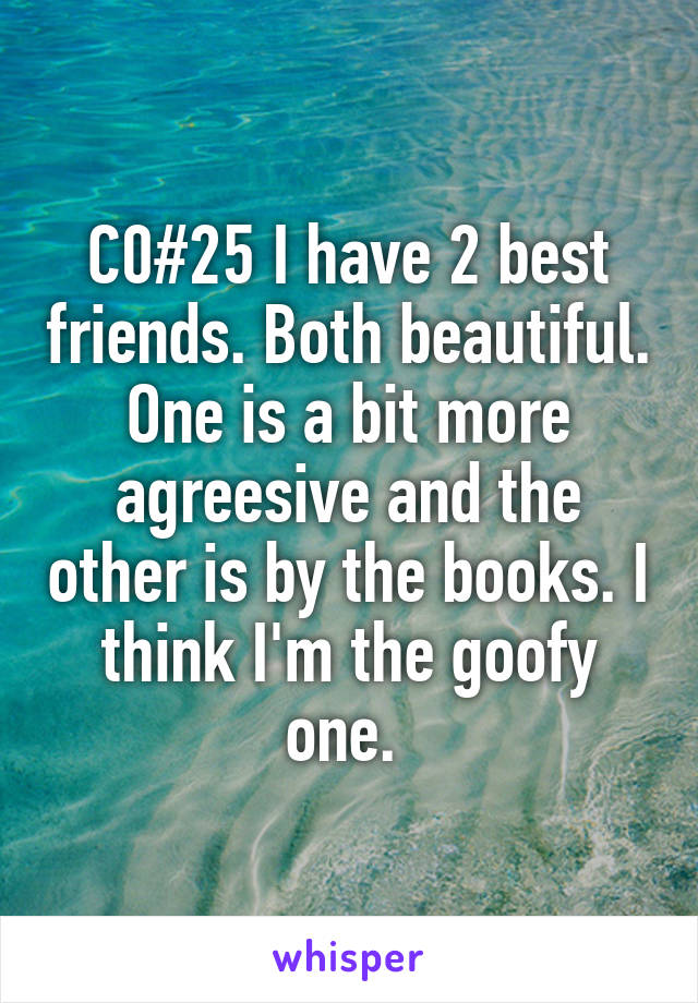C0#25 I have 2 best friends. Both beautiful. One is a bit more agreesive and the other is by the books. I think I'm the goofy one.