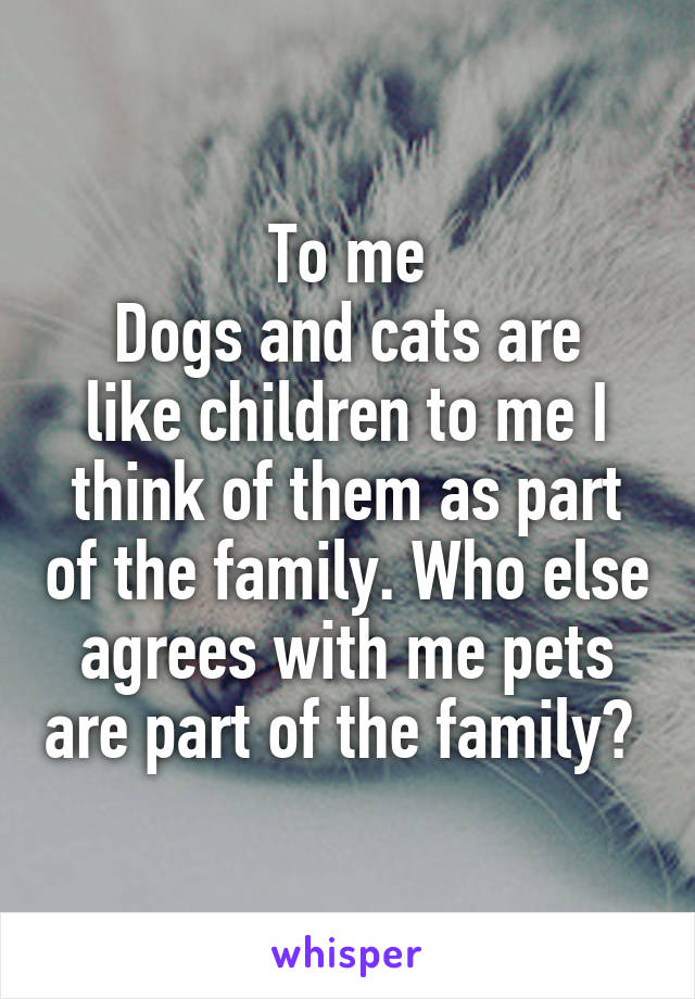 To me Dogs and cats are like children to me I think of them as part of the family. Who else agrees with me pets are part of the family?