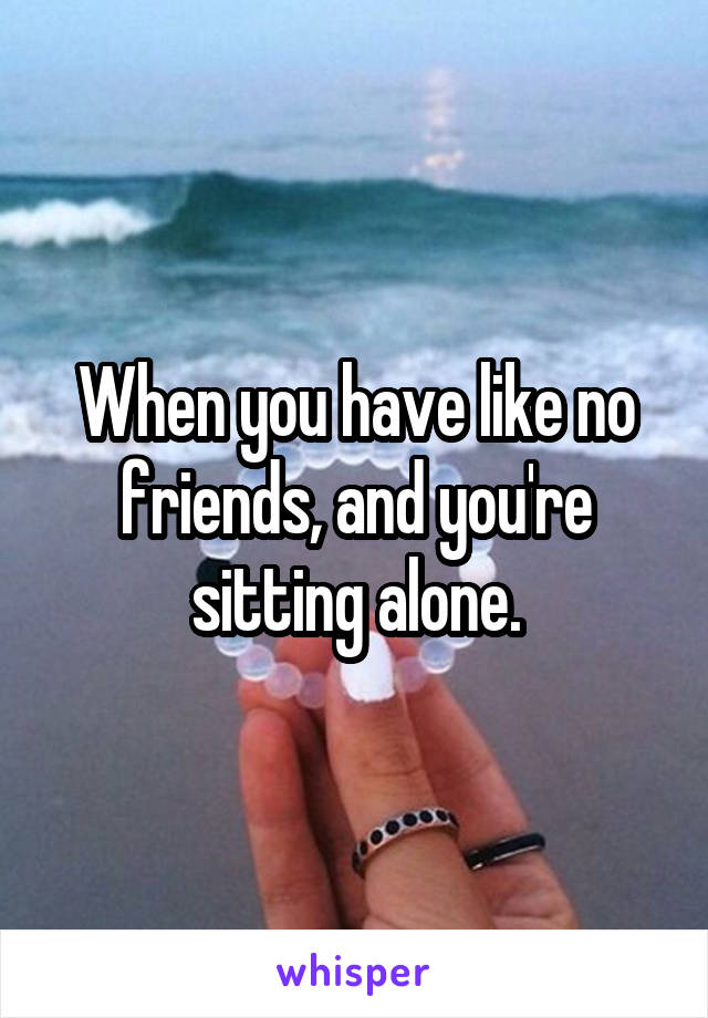 When you have like no friends, and you're sitting alone.