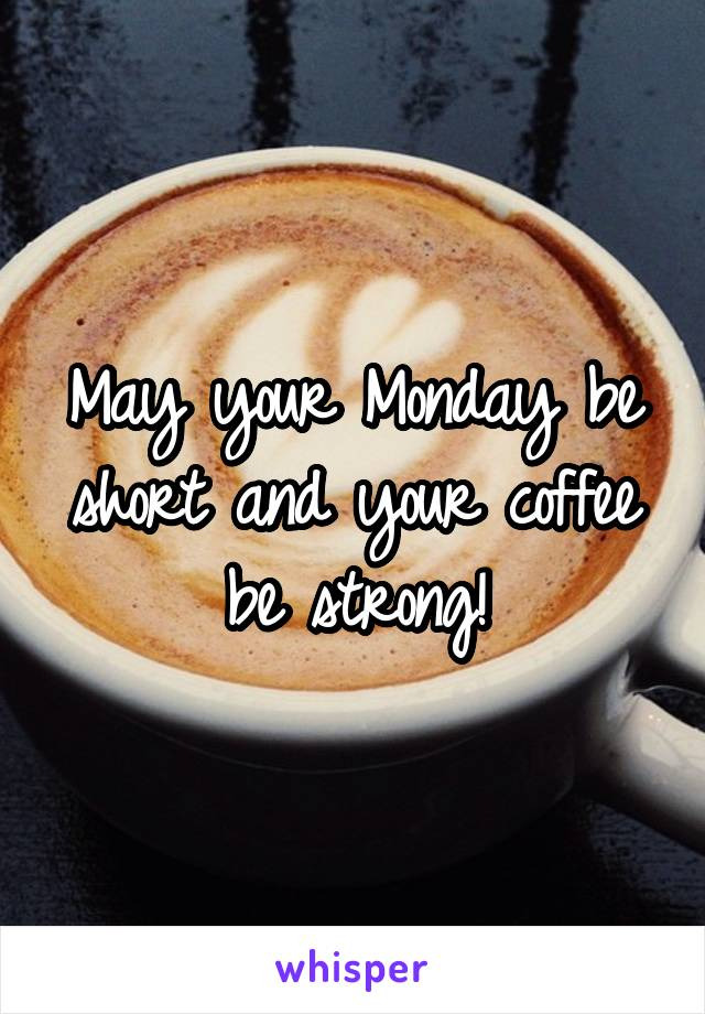 May your Monday be short and your coffee be strong!