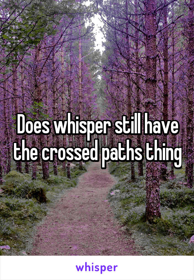 Does whisper still have the crossed paths thing