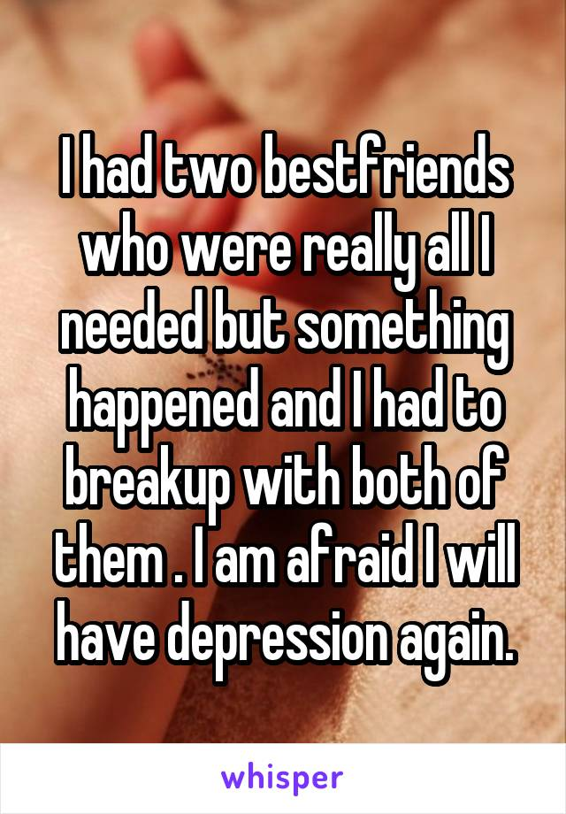 I had two bestfriends who were really all I needed but something happened and I had to breakup with both of them . I am afraid I will have depression again.