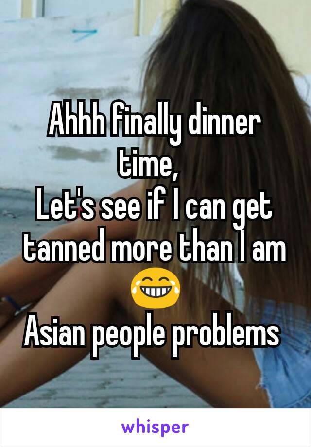 Ahhh finally dinner time,   Let's see if I can get tanned more than I am 😂 Asian people problems