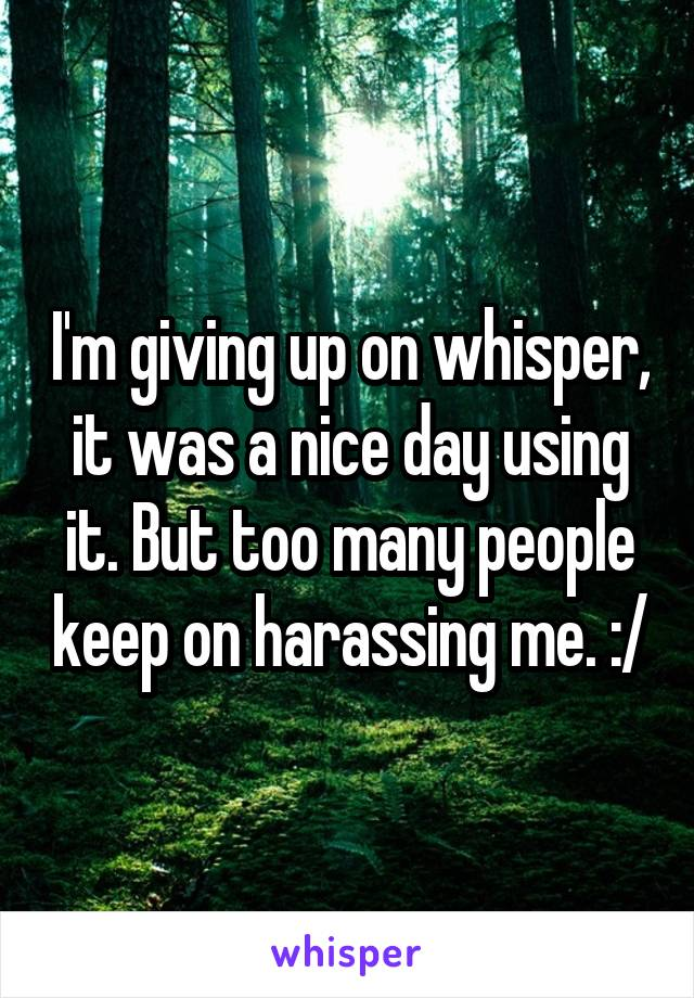 I'm giving up on whisper, it was a nice day using it. But too many people keep on harassing me. :/