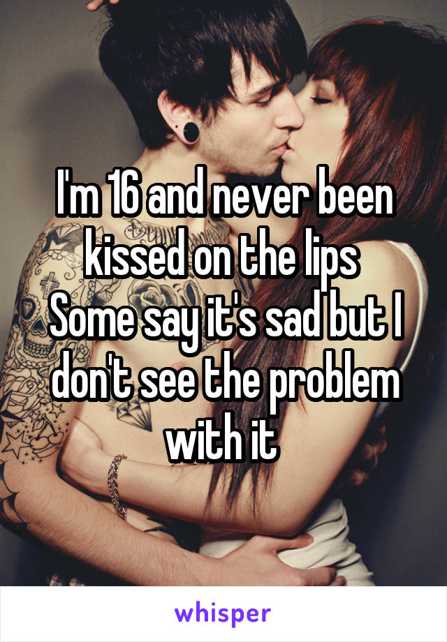 I'm 16 and never been kissed on the lips  Some say it's sad but I don't see the problem with it