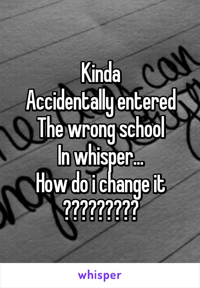 Kinda Accidentally entered The wrong school In whisper... How do i change it ?????????