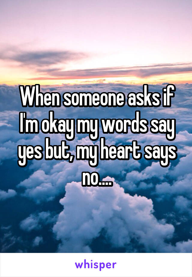 When someone asks if I'm okay my words say yes but, my heart says no....