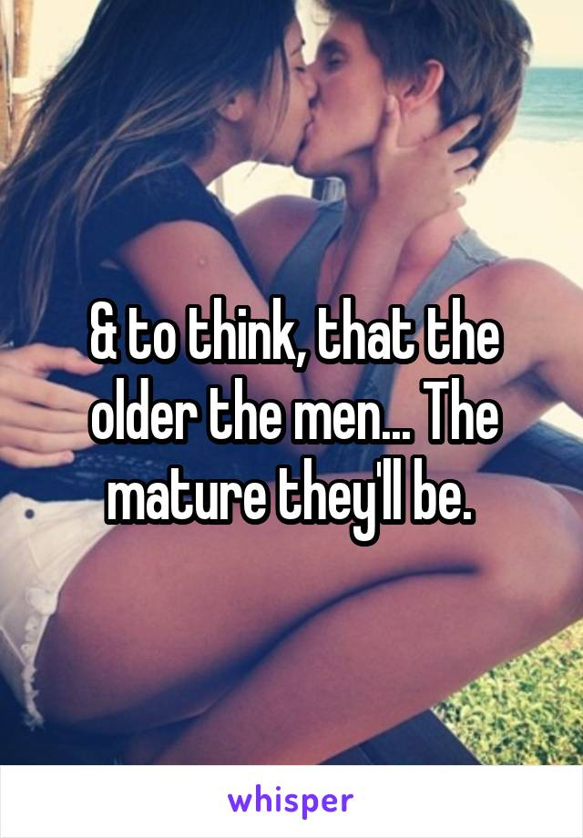 & to think, that the older the men... The mature they'll be.