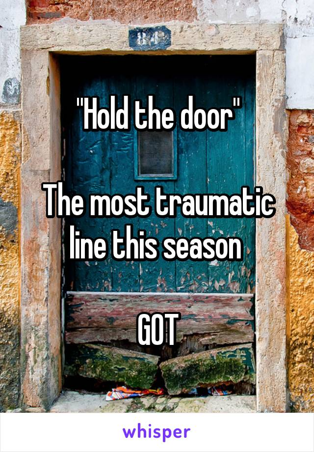 """""""Hold the door""""  The most traumatic line this season   GOT"""
