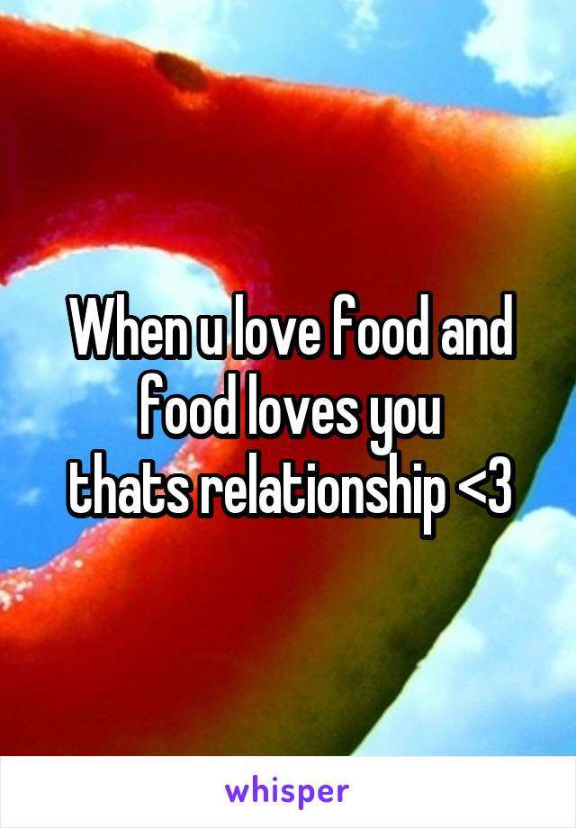 When u love food and food loves you thats relationship <3