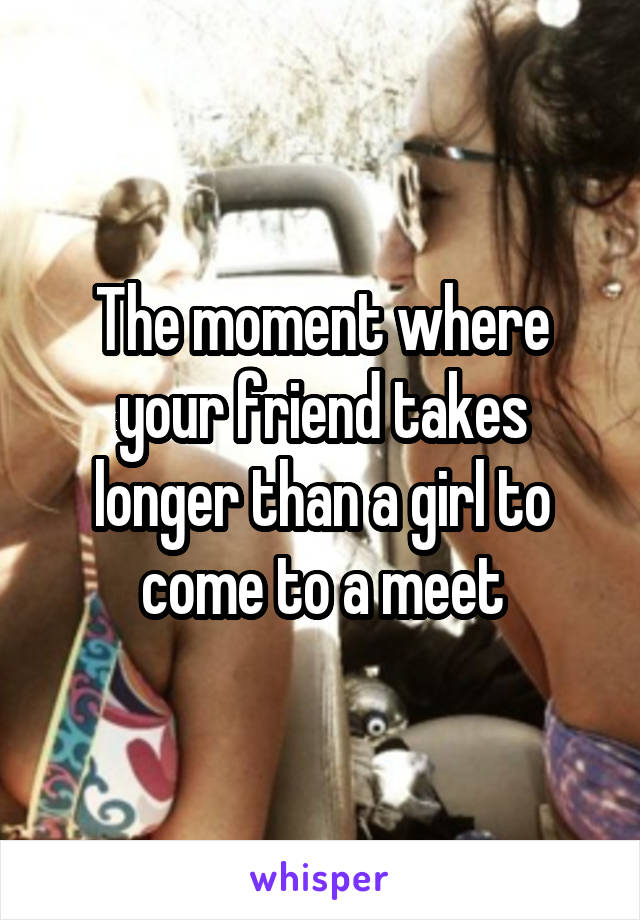 The moment where your friend takes longer than a girl to come to a meet