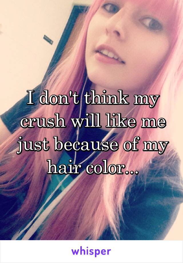 I don't think my crush will like me just because of my hair color...