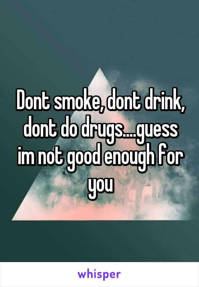 Dont smoke, dont drink, dont do drugs....guess im not good enough for you