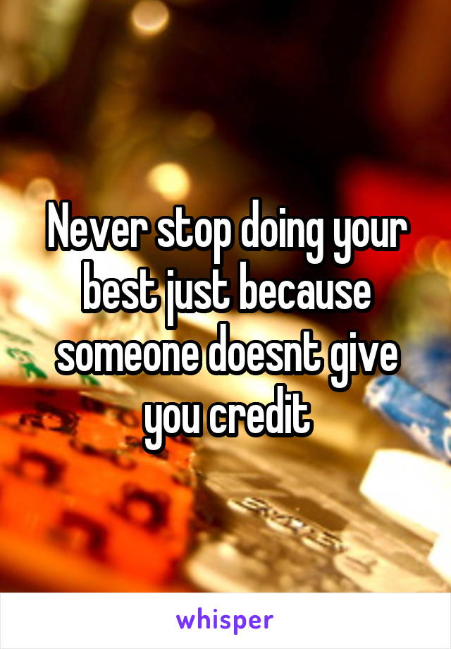 Never stop doing your best just because someone doesnt give you credit
