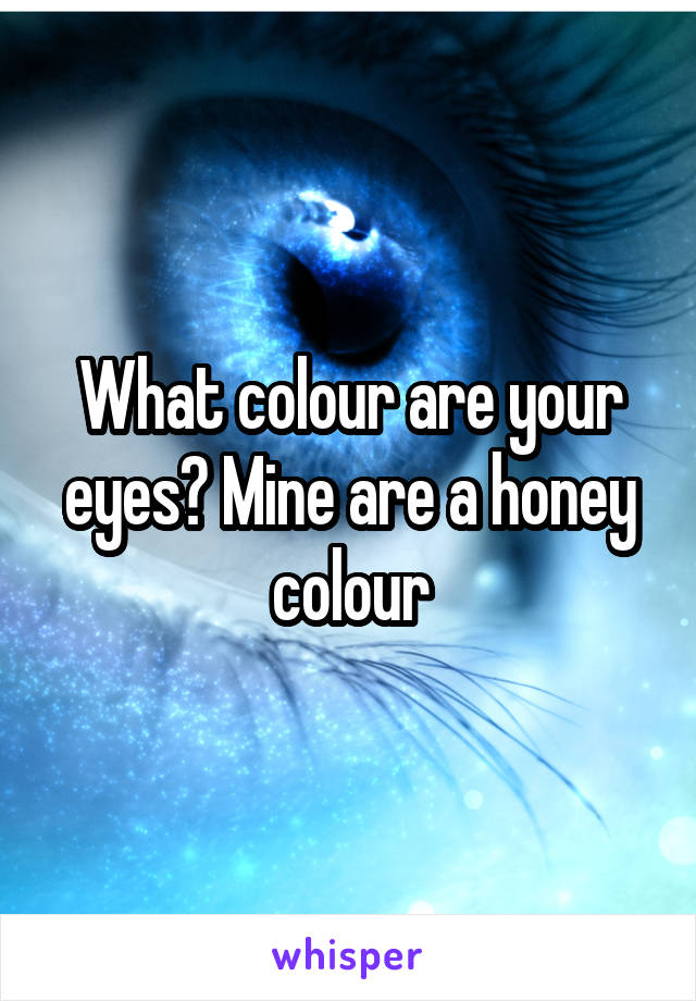 What colour are your eyes? Mine are a honey colour