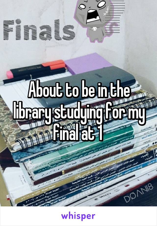 About to be in the library studying for my final at 1