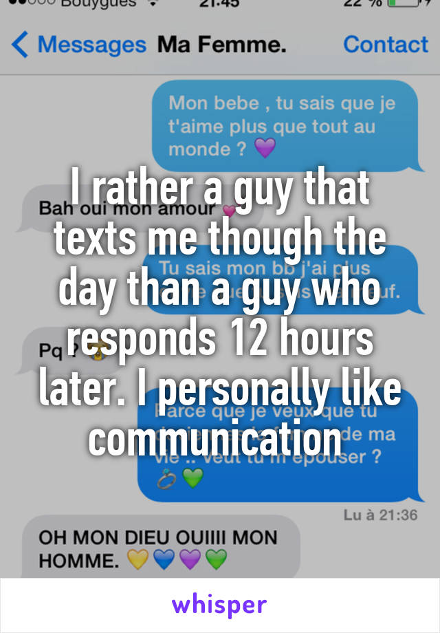 I rather a guy that texts me though the day than a guy who responds 12 hours later. I personally like communication