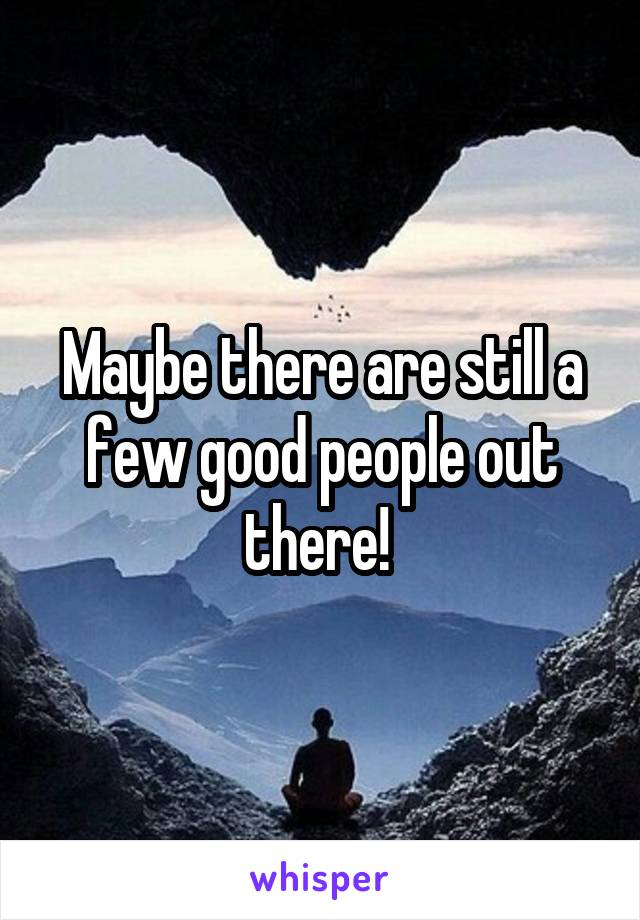 Maybe there are still a few good people out there!