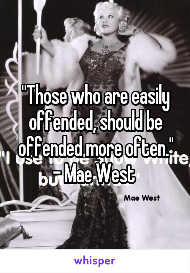 """""""Those who are easily offended, should be offended more often."""" - Mae West"""