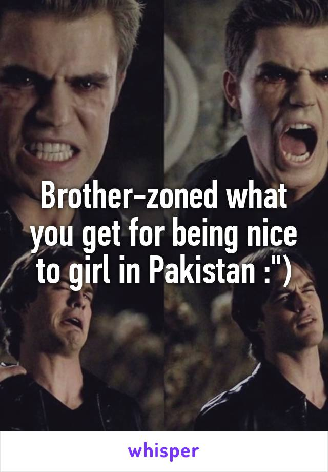 "Brother-zoned what you get for being nice to girl in Pakistan :"")"