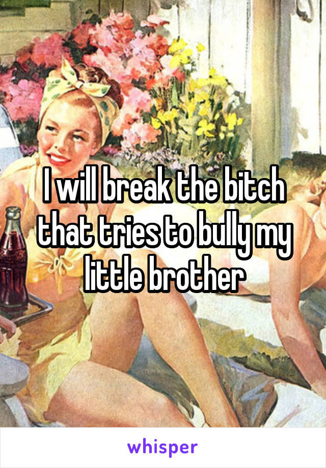 I will break the bitch that tries to bully my little brother