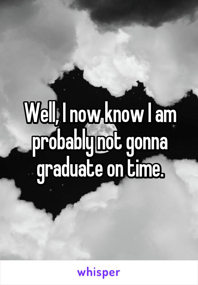 Well, I now know I am probably not gonna graduate on time.