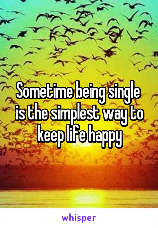 Sometime being single  is the simplest way to keep life happy